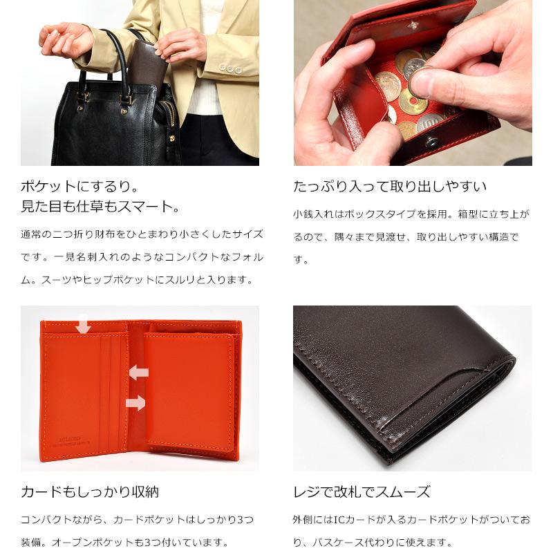 Milagro CBレザー スリム 二つ折り財布 bt-ws25 ポケットにするり。見た目も仕草もスマート。通常の二つ折り財布をひとまわり小さくしたサイズです。一見名刺入れのようなコンパクトなフォルム。スーツやヒップポケットにスルリと入ります。 たっぷり入って取り出しやすい小銭入れはボックスタイプを採用。箱型に立ち上がるので、隅々まで見渡せ、取り出しやすい構造です。 カードもしっかり収納コンパクトながら、カードポケットはしっかり3つ装備。オープンポケットも3つ付いています。 レジで改札でスムーズ外側にはICカードが入るカードポケットがついており、パスケース代わりに使えます。