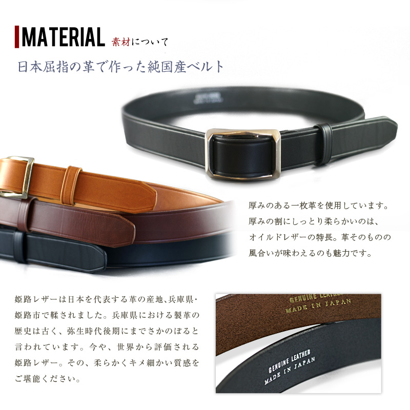 三竹産業(みたけさんぎょう)姫路レザー・スライドバックルベルト Material 素材について 日本屈指の革で作った純国産ベルト 厚みのある一枚革を使用しています。 厚みの割にしっとり柔らかいのは、 オイルドレザーの特長。革そのものの 風合いが味わえるのも魅力です。 姫路レザーは日本を代表する革の産地、兵庫県・ 姫路市で鞣されました。兵庫県における製革の 歴史は古く、弥生時代後期にまでさかのぼると 言われています。今や、世界から評価される 姫路レザー。その、柔らかくキメ細かい質感を ご堪能ください。