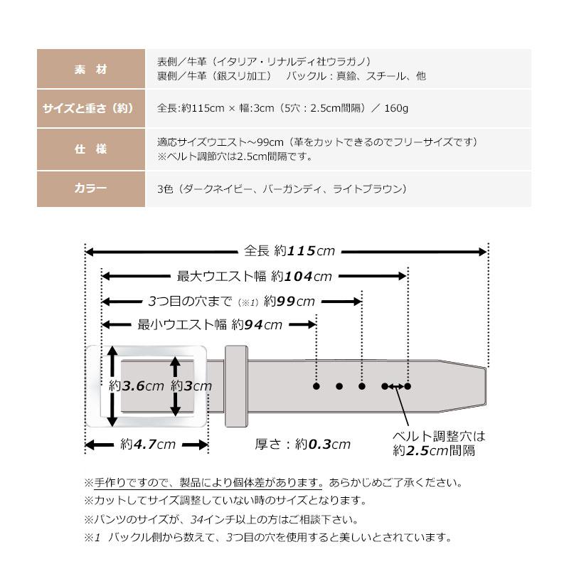 長沢ベルト工業 イタリア・リナルディ社製 アドバンレザーベルト nb-013 素材 表側/牛革(イタリア・リナルディ社ウラガノ) 裏側/牛革(銀スリ加工) バックル:真鍮、スチール、他 サイズと重さ(約) 全長:約116.5cm × 幅:3cm(5穴:2.5cm間隔)/ 160g 仕様 適応サイズウエスト〜100cm(革をカットできるのでフリーサイズです)※ベルト調節穴は2.5cm間隔です。 カラー 3色(ダークネイビー、バーガンディ、ライトブラウン)※手作りですので、製品により個体差があります。あらかじめご了承ください。※カットしてサイズ調整していない時のサイズとなります。※1 バックル側から数えて、3つ目の穴を使用すると美しいとされています。