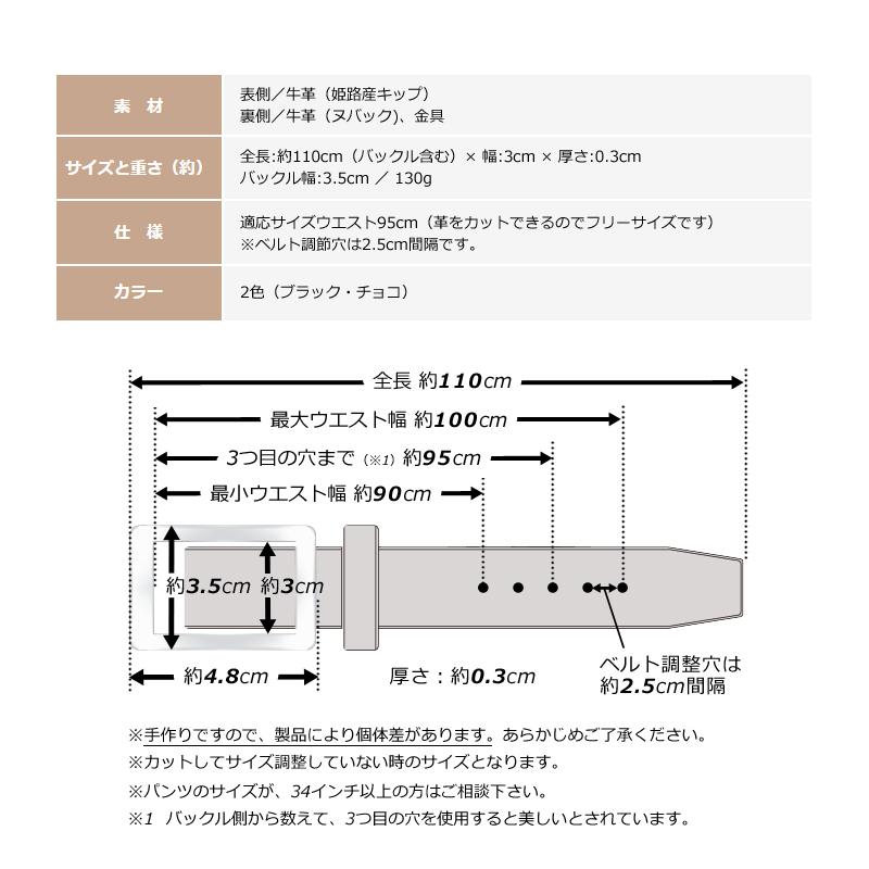 長沢ベルト工業 姫路産 キップ 30mm ベルト nb-019 素材 表側/牛革(姫路産キップ)裏側/牛革(ヌバック)、金具 サイズと重さ(約) 全長:約116cm(バックル含む)× 幅:3cm × 厚さ:0.3cmバックル幅:3.5cm / 130g 仕様 適応サイズウエスト〜100cm(革をカットできるのでフリーサイズです)※ベルト調節穴は2.5cm間隔です。 カラー 2色(ブラック・チョコ) ※手作りですので、製品により個体差があります。あらかじめご了承ください。※カットしてサイズ調整していない時のサイズとなります。※1 バックル側から数えて、3つ目の穴を使用すると美しいとされています。