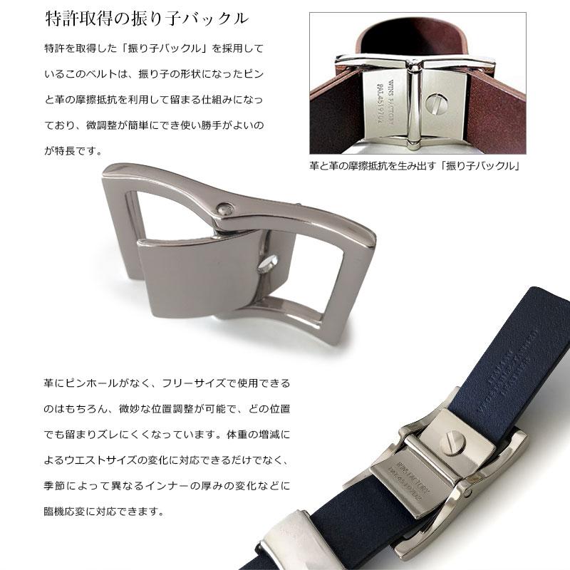 WINS FACTORY イタリアンレザー・振り子ベルト(一枚革) WI-001 特許取得の振り子バックル 特許取得の振り子バックル 特許を取得した「振り子バックル」を採用しているこのベルトは、振り子の形状になったピンと革の摩擦抵抗を利用して留まる仕組みになっており、微調整が簡単にでき使い勝手がよいのが特長です。 革にピンホールがなく、フリーサイズで使用できるのはもちろん、微妙な位置調整が可能で、どの位置でも留まりズレにくくなっています。体重の増減によるウエストサイズの変化に対応できるだけでなく、季節によって異なるインナーの厚みの変化などに臨機応変に対応できます。